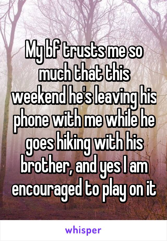 My bf trusts me so much that this weekend he's leaving his phone with me while he goes hiking with his brother, and yes I am encouraged to play on it