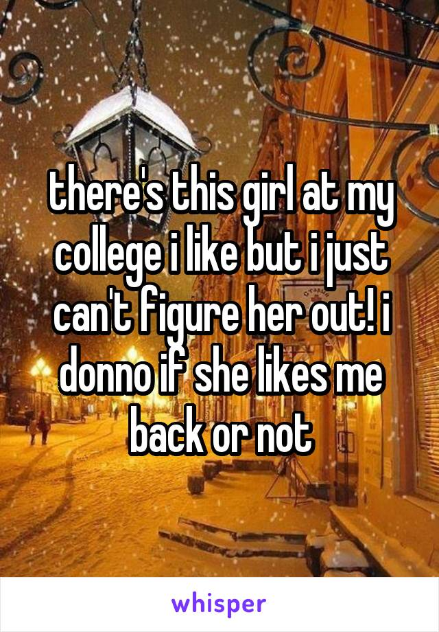there's this girl at my college i like but i just can't figure her out! i donno if she likes me back or not