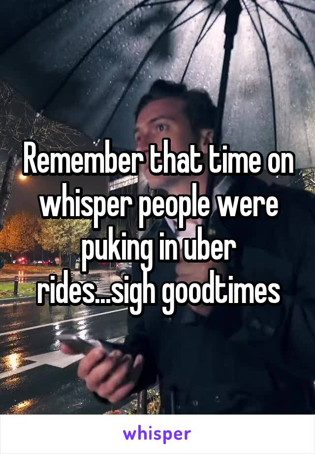 Remember that time on whisper people were puking in uber rides...sigh goodtimes