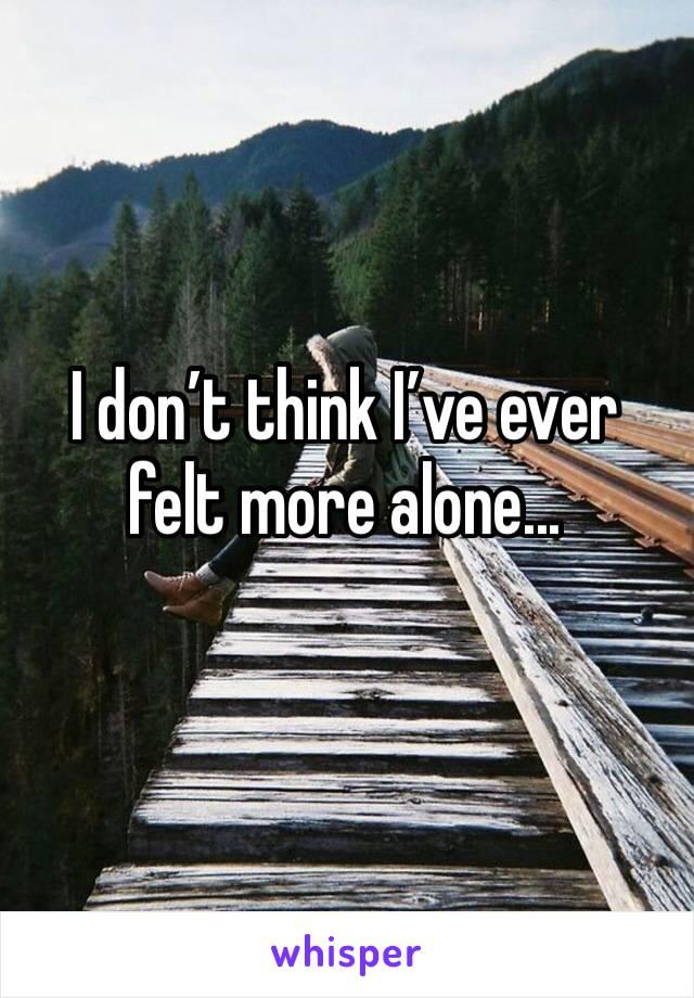 I don't think I've ever felt more alone...