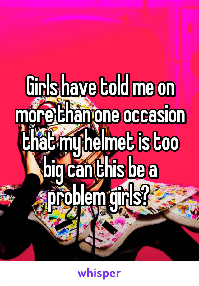 Girls have told me on more than one occasion that my helmet is too big can this be a problem girls?