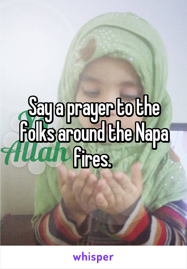 Say a prayer to the folks around the Napa fires.