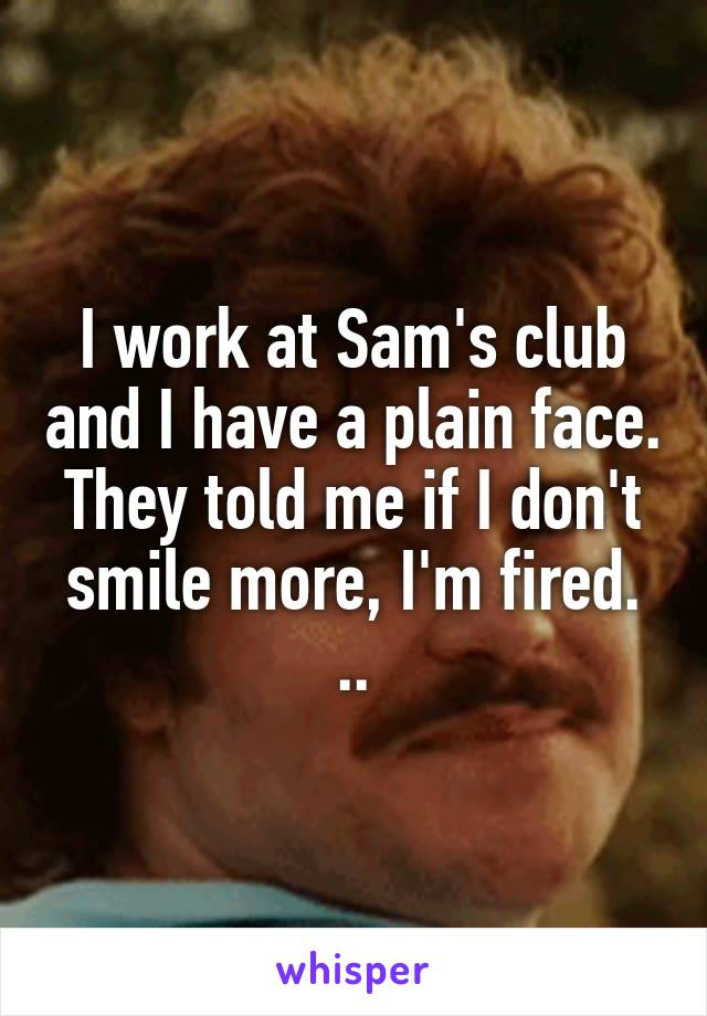 I work at Sam's club and I have a plain face. They told me if I don't smile more, I'm fired. ..
