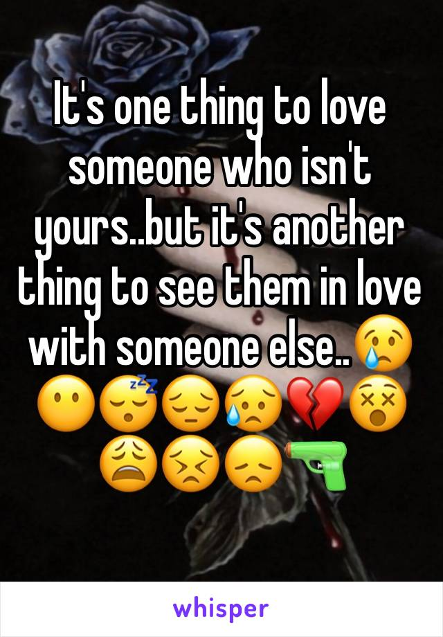 It's one thing to love someone who isn't yours..but it's another thing to see them in love with someone else..😢😶😴😔😥💔😵😩😣😞🔫
