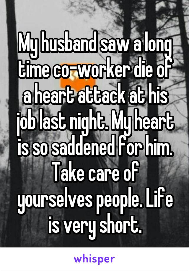 My husband saw a long time co-worker die of a heart attack at his job last night. My heart is so saddened for him. Take care of yourselves people. Life is very short.