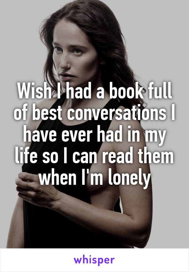 Wish I had a book full of best conversations I have ever had in my life so I can read them when I'm lonely