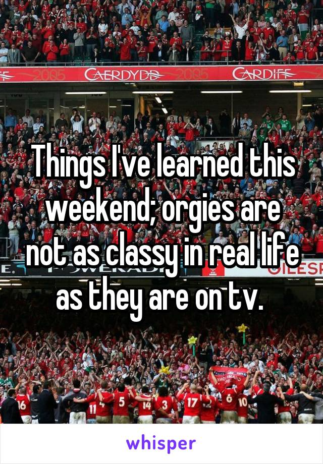 Things I've learned this weekend; orgies are not as classy in real life as they are on tv.