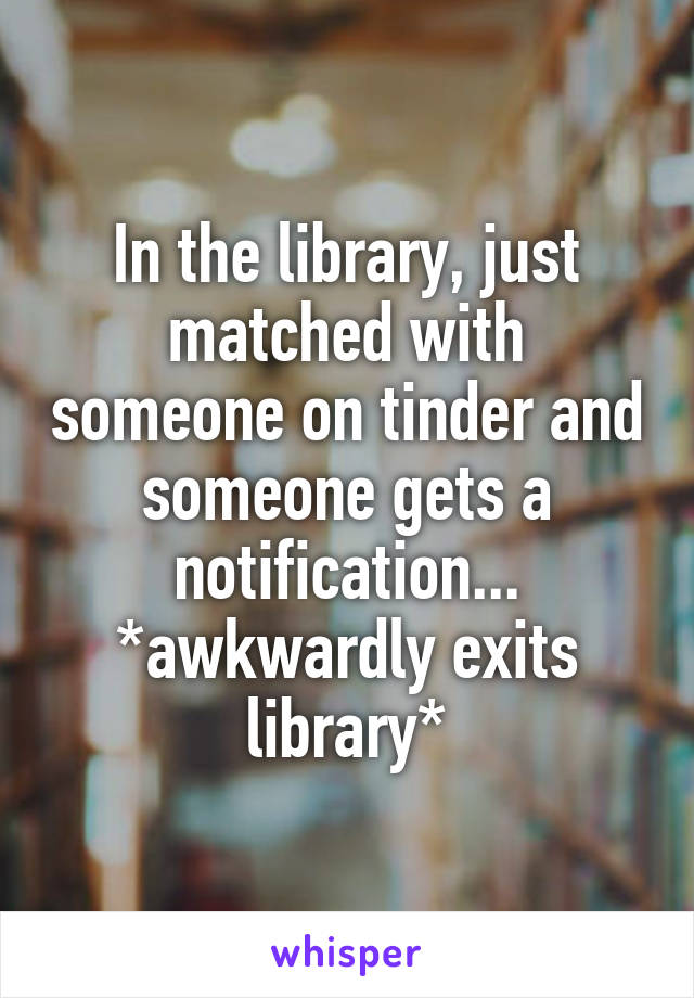 In the library, just matched with someone on tinder and someone gets a notification... *awkwardly exits library*