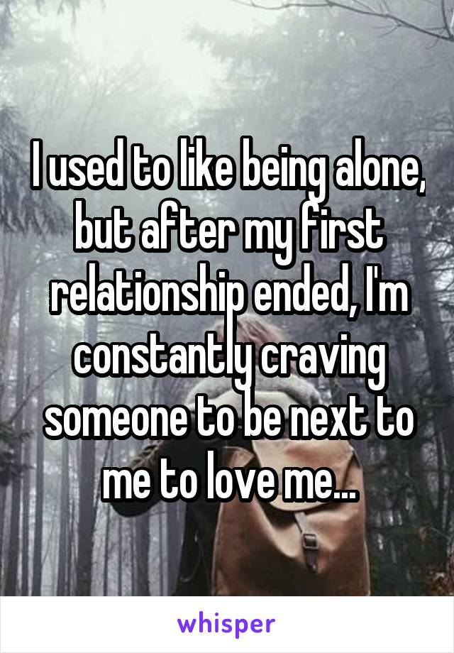 I used to like being alone, but after my first relationship ended, I'm constantly craving someone to be next to me to love me...