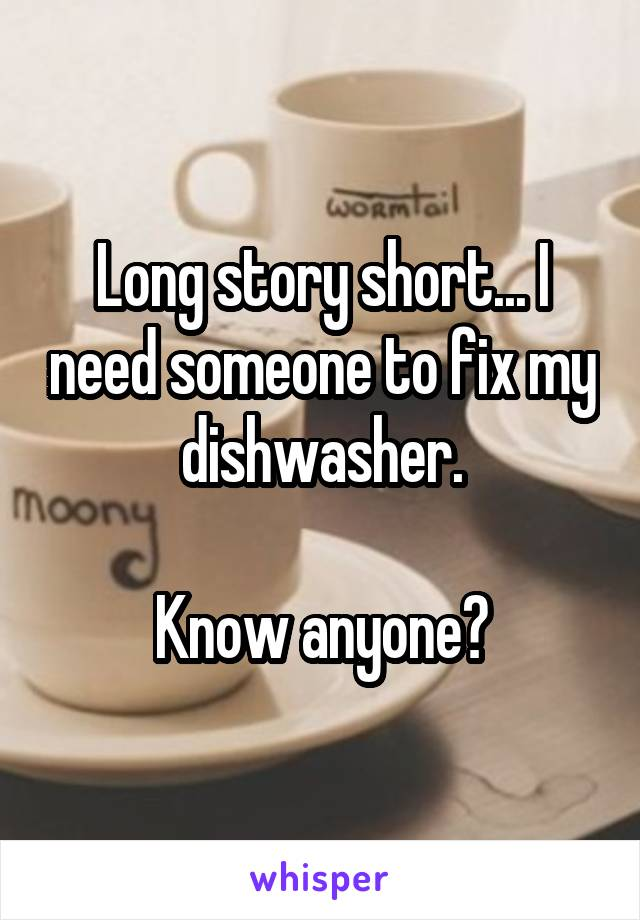 Long story short... I need someone to fix my dishwasher.  Know anyone?