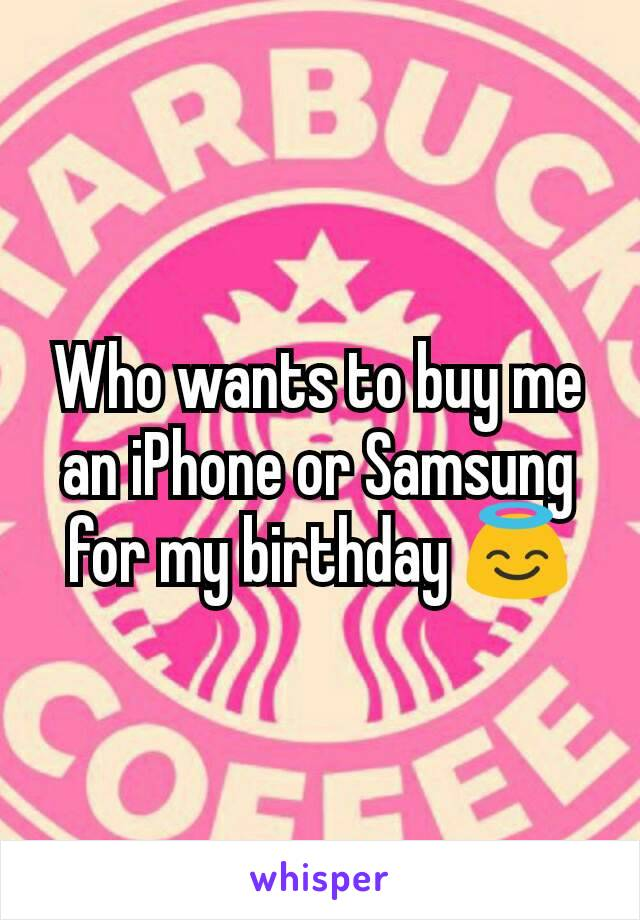 Who wants to buy me an iPhone or Samsung for my birthday 😇