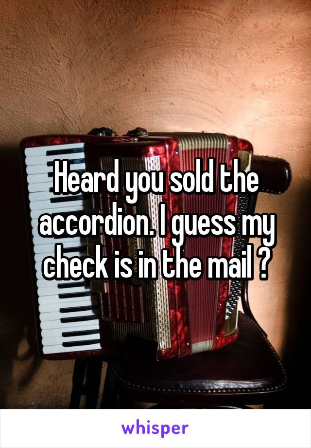 Heard you sold the accordion. I guess my check is in the mail ?