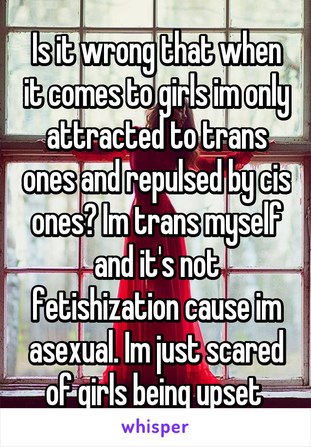 Is it wrong that when it comes to girls im only attracted to trans ones and repulsed by cis ones? Im trans myself and it's not fetishization cause im asexual. Im just scared of girls being upset