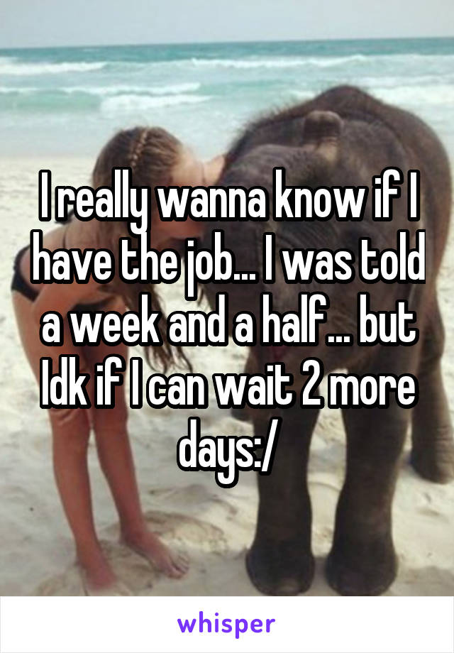 I really wanna know if I have the job... I was told a week and a half... but Idk if I can wait 2 more days:/