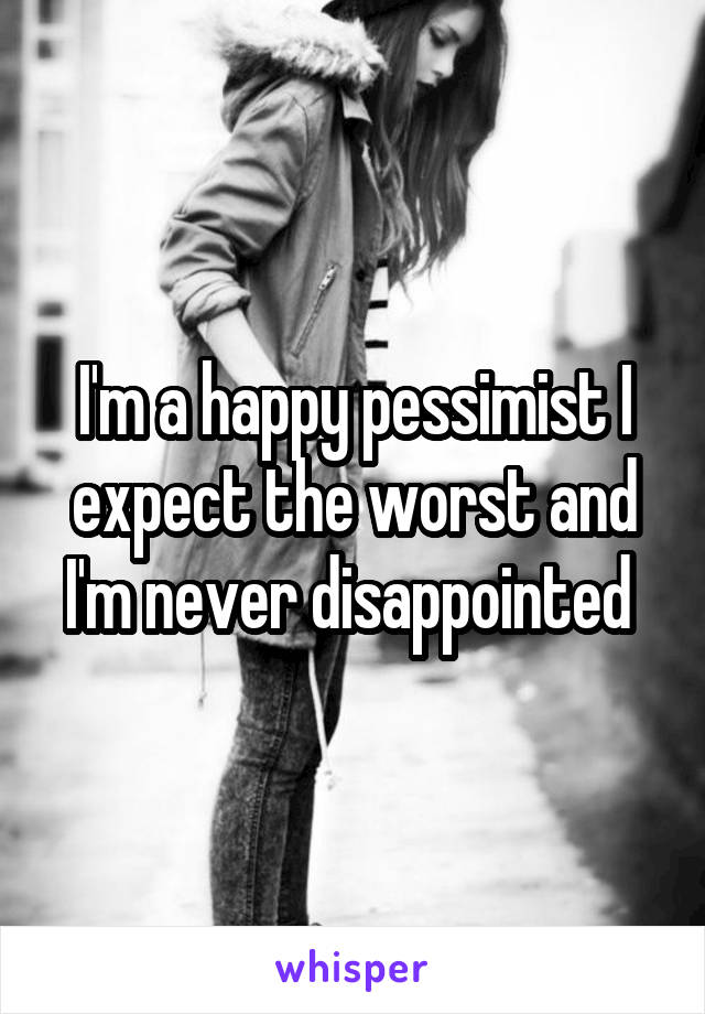 I'm a happy pessimist I expect the worst and I'm never disappointed