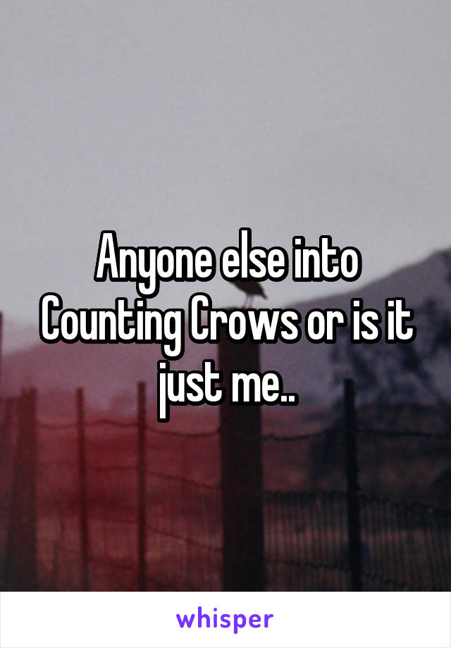 Anyone else into Counting Crows or is it just me..