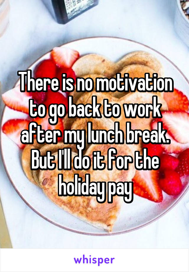There is no motivation to go back to work after my lunch break. But I'll do it for the holiday pay