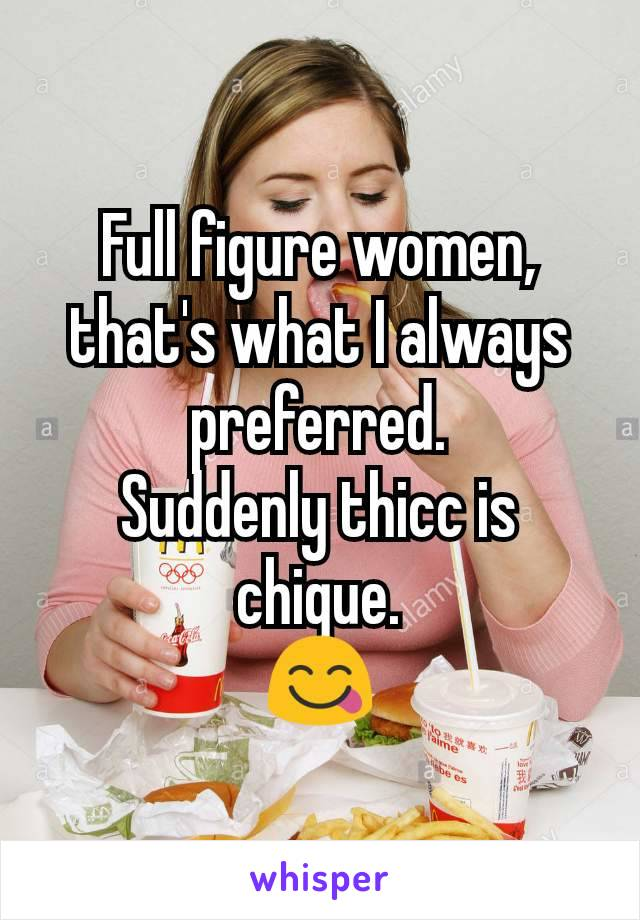Full figure women, that's what I always preferred. Suddenly thicc is chique. 😋