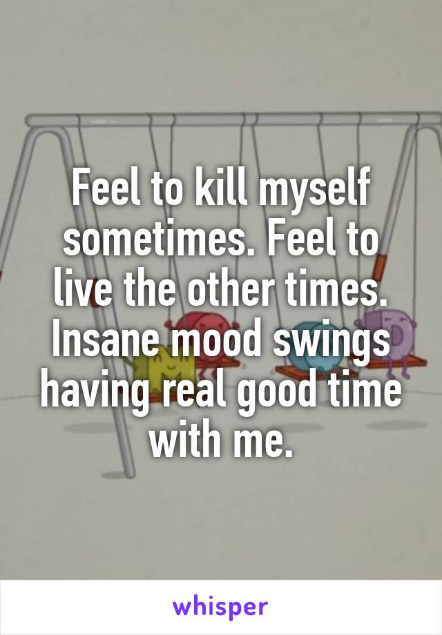 Feel to kill myself sometimes. Feel to live the other times. Insane mood swings having real good time with me.