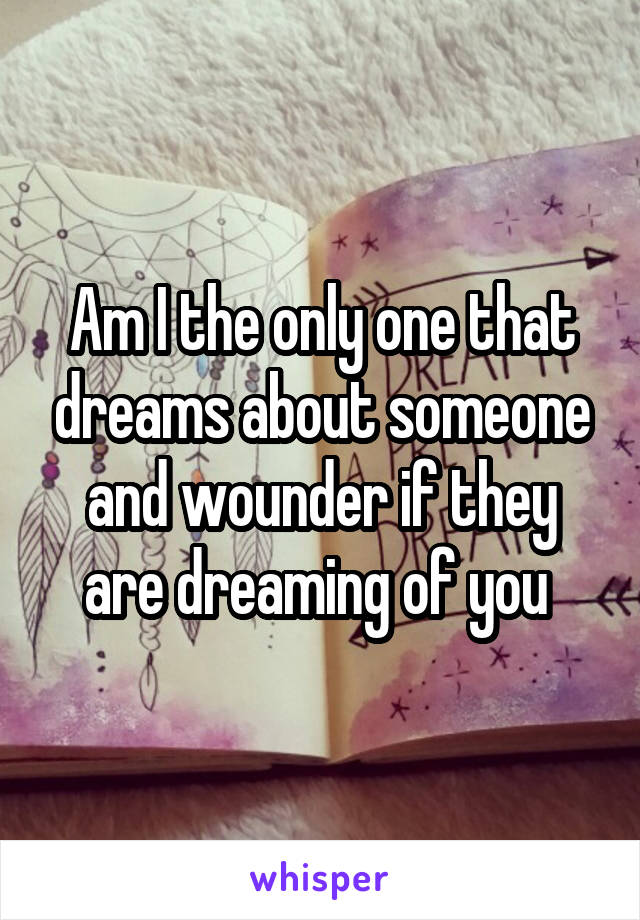 Am I the only one that dreams about someone and wounder if they are dreaming of you