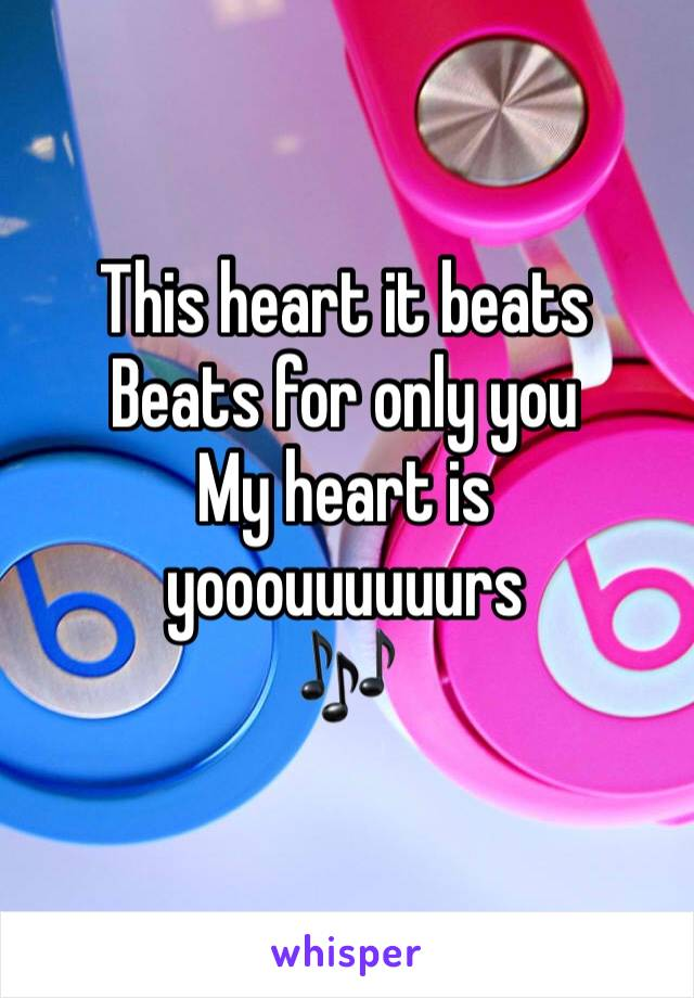 This heart it beats Beats for only you My heart is yooouuuuuurs 🎶