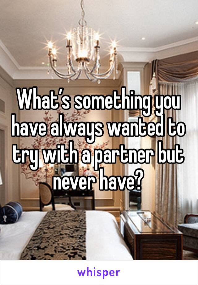 What's something you have always wanted to try with a partner but never have?