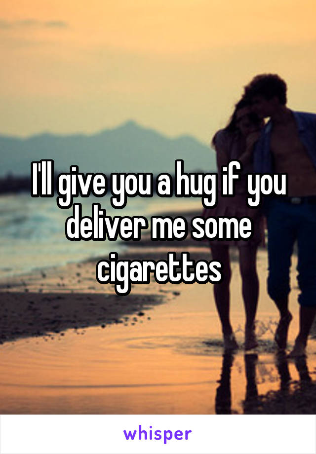 I'll give you a hug if you deliver me some cigarettes