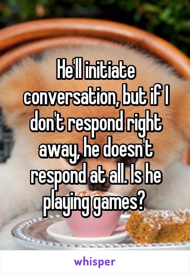 He'll initiate conversation, but if I don't respond right away, he doesn't respond at all. Is he playing games?