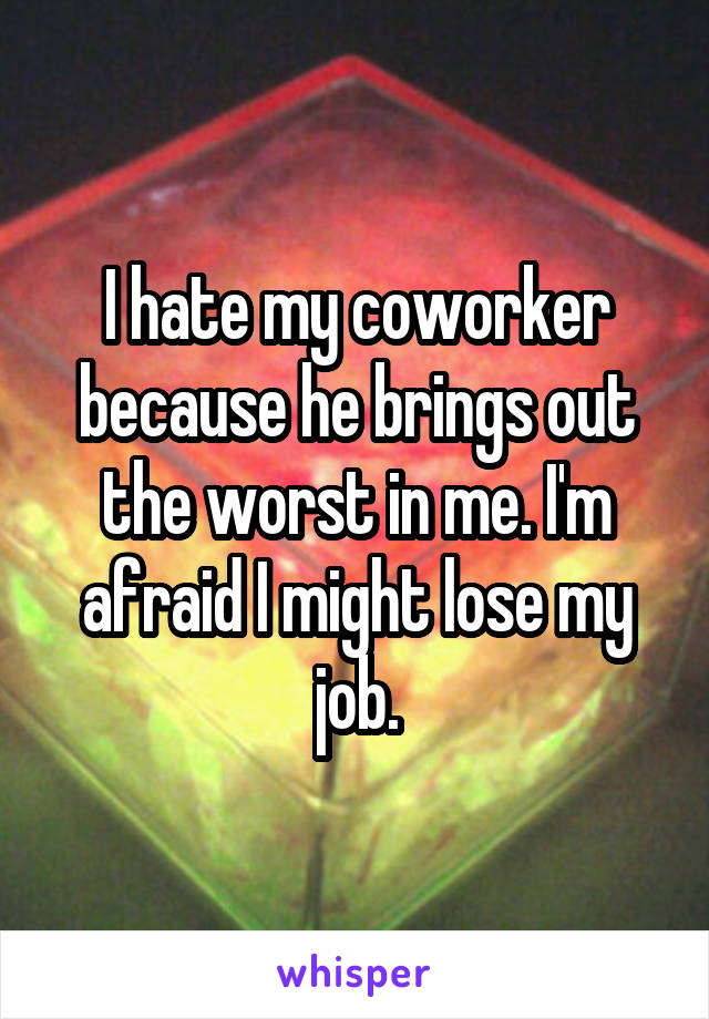 I hate my coworker because he brings out the worst in me. I'm afraid I might lose my job.