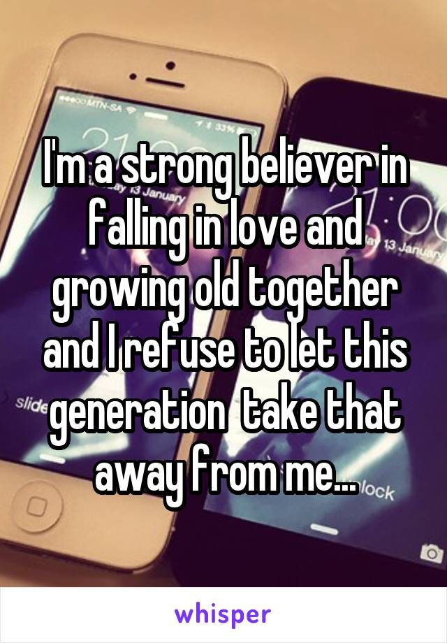 I'm a strong believer in falling in love and growing old together and I refuse to let this generation  take that away from me...