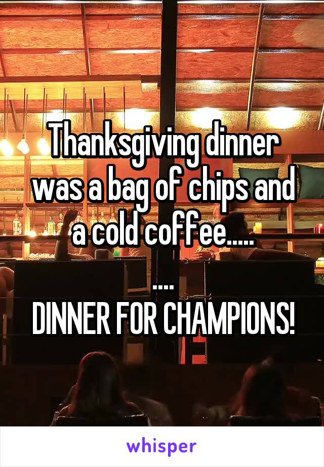 Thanksgiving dinner was a bag of chips and a cold coffee..... .... DINNER FOR CHAMPIONS!