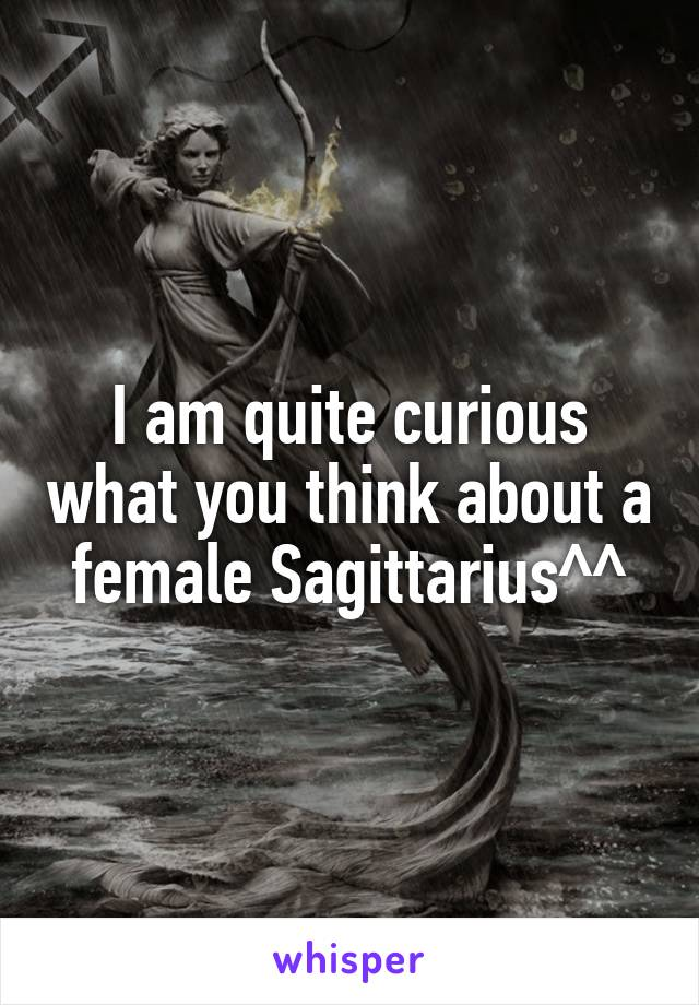 I am quite curious what you think about a female Sagittarius^^