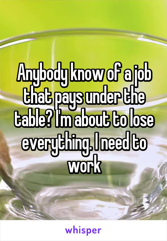 Anybody know of a job that pays under the table? I'm about to lose everything. I need to work