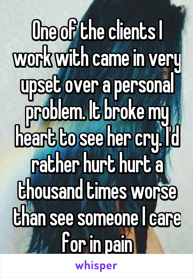 One of the clients I work with came in very upset over a personal problem. It broke my heart to see her cry. I'd rather hurt hurt a thousand times worse than see someone I care for in pain