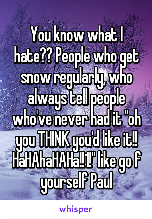"""You know what I hate?? People who get snow regularly, who always tell people who've never had it """"oh you THINK you'd like it!! HaHAhaHAHa!!1!"""" like go f yourself Paul"""