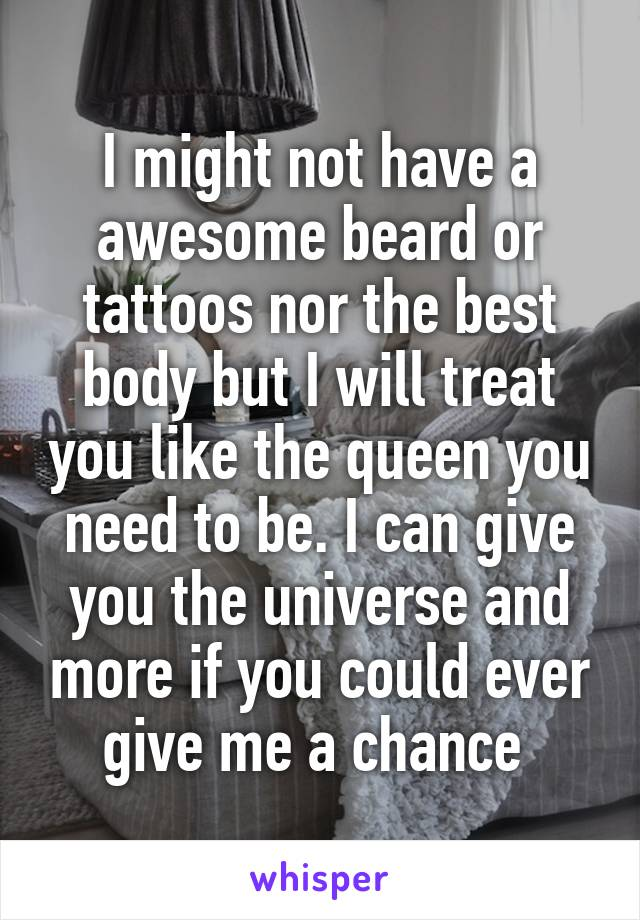 I might not have a awesome beard or tattoos nor the best body but I will treat you like the queen you need to be. I can give you the universe and more if you could ever give me a chance