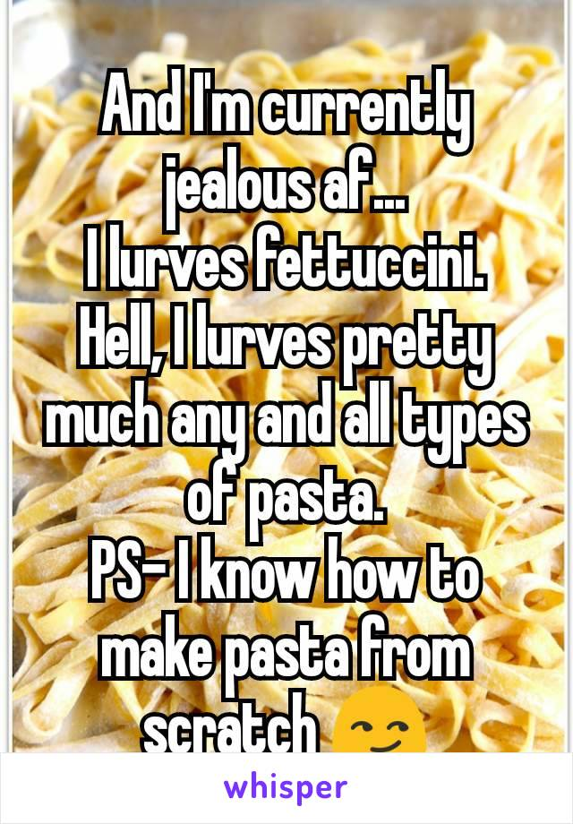 And I'm currently jealous af... I lurves fettuccini. Hell, I lurves pretty much any and all types of pasta. PS- I know how to make pasta from scratch 😏
