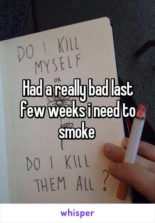 Had a really bad last few weeks i need to smoke