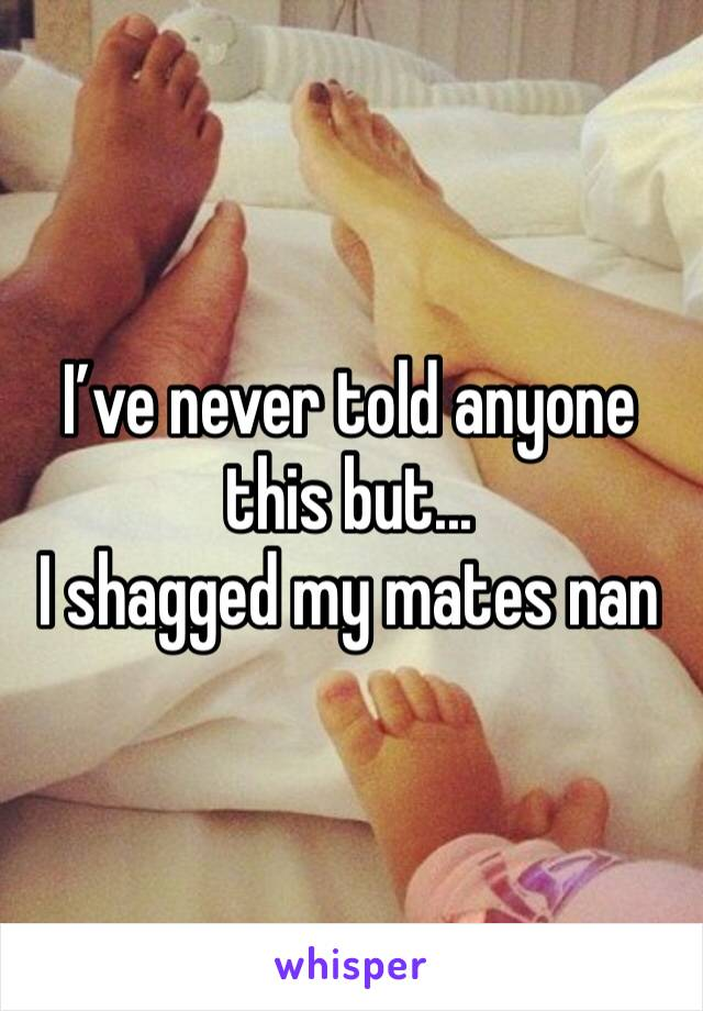 I've never told anyone this but... I shagged my mates nan
