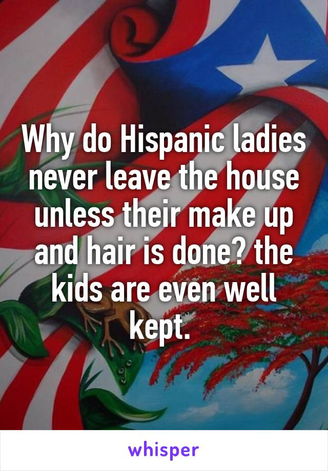 Why do Hispanic ladies never leave the house unless their make up and hair is done? the kids are even well kept.