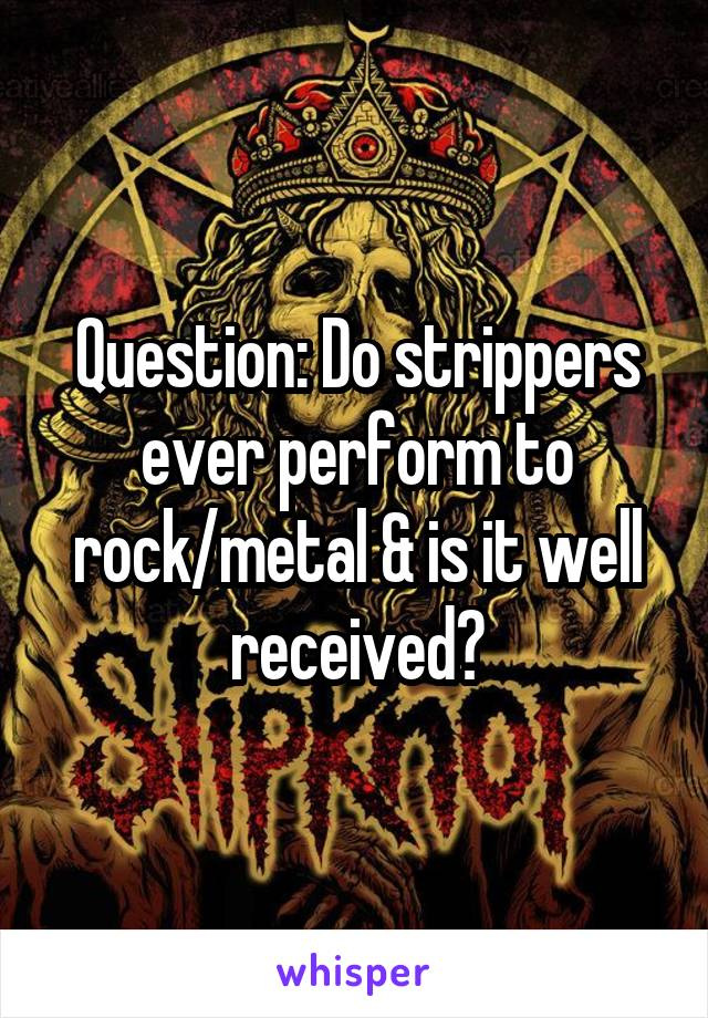 Question: Do strippers ever perform to rock/metal & is it well received?