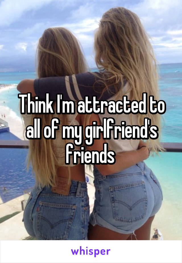 Think I'm attracted to all of my girlfriend's friends