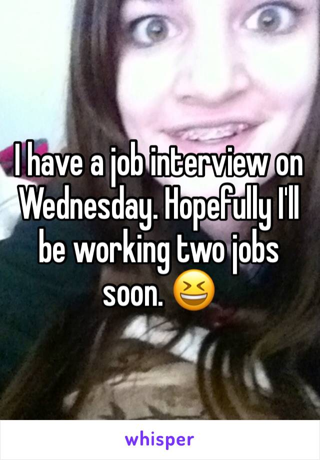 I have a job interview on Wednesday. Hopefully I'll be working two jobs soon. 😆