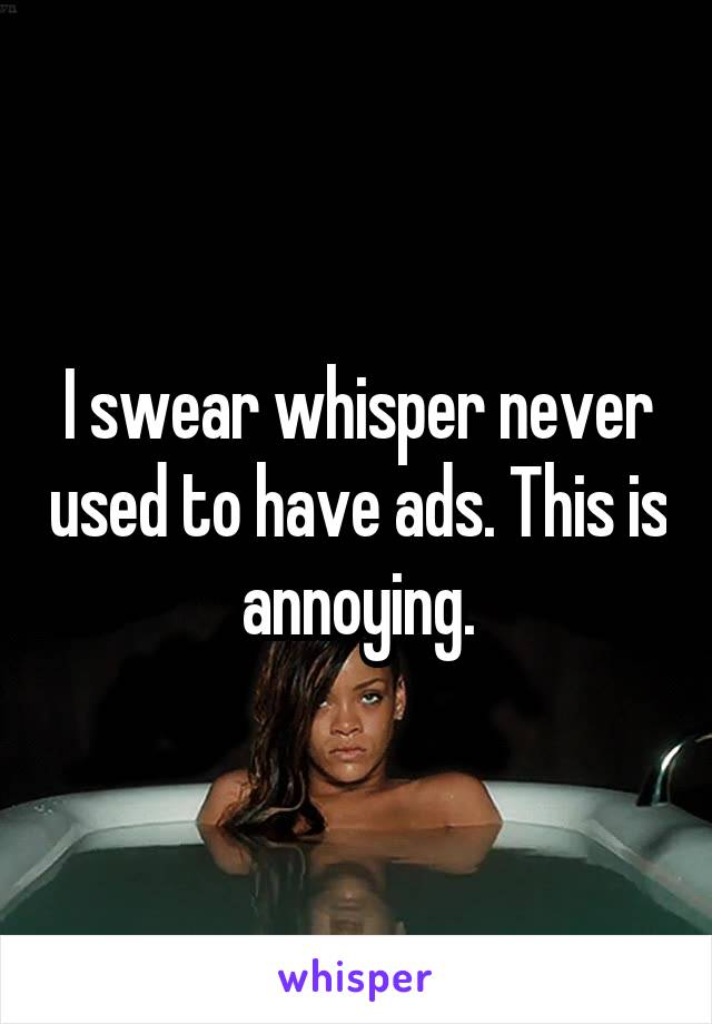 I swear whisper never used to have ads. This is annoying.