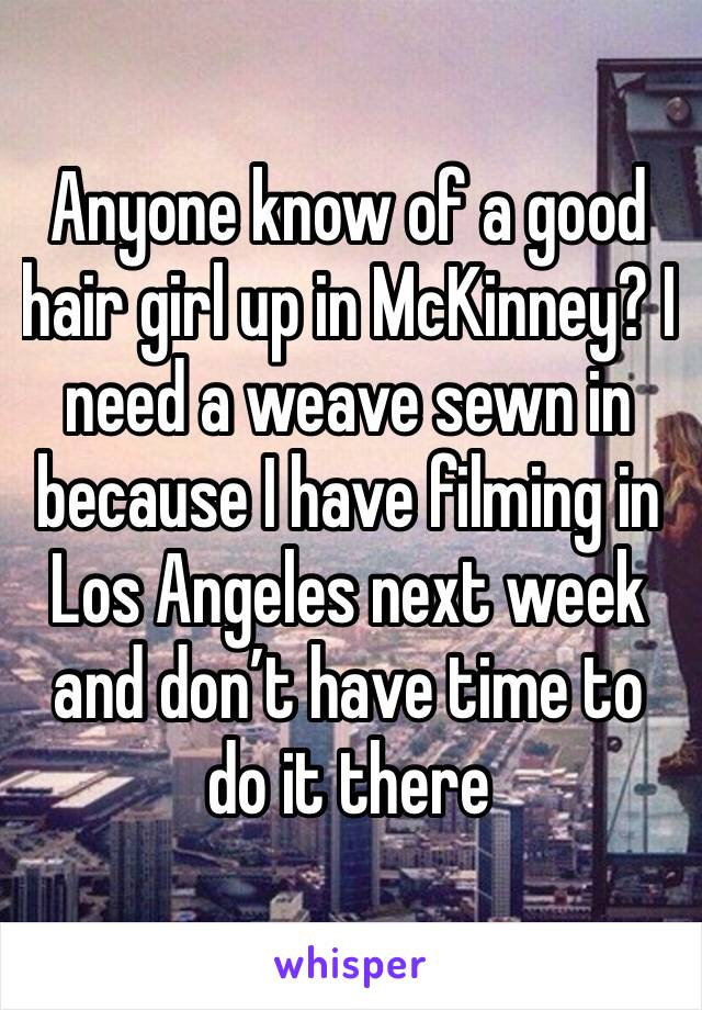 Anyone know of a good hair girl up in McKinney? I need a weave sewn in because I have filming in Los Angeles next week and don't have time to do it there