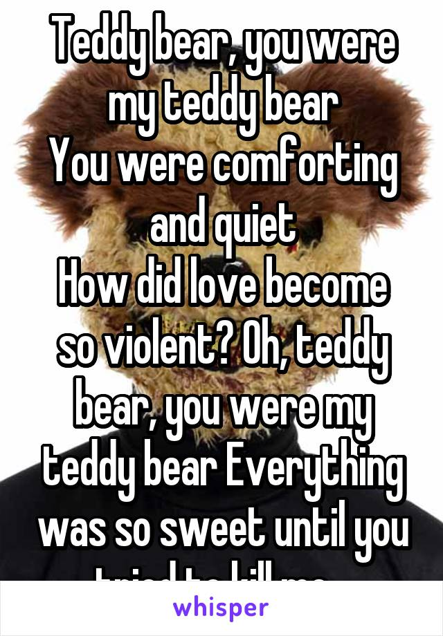 Teddy bear, you were my teddy bear You were comforting and quiet How did love become so violent? Oh, teddy bear, you were my teddy bear Everything was so sweet until you tried to kill me..