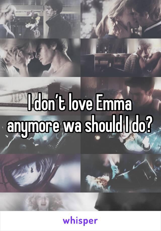 I don't love Emma anymore wa should I do?