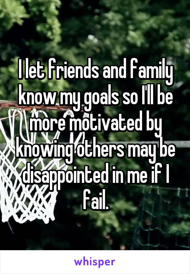 I let friends and family know my goals so I'll be more motivated by knowing others may be disappointed in me if I fail.