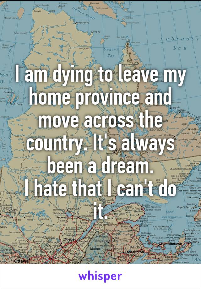 I am dying to leave my home province and move across the country. It's always been a dream. I hate that I can't do it.