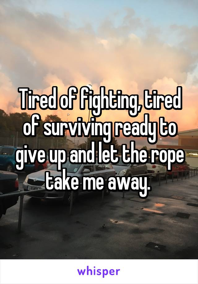 Tired of fighting, tired of surviving ready to give up and let the rope take me away.